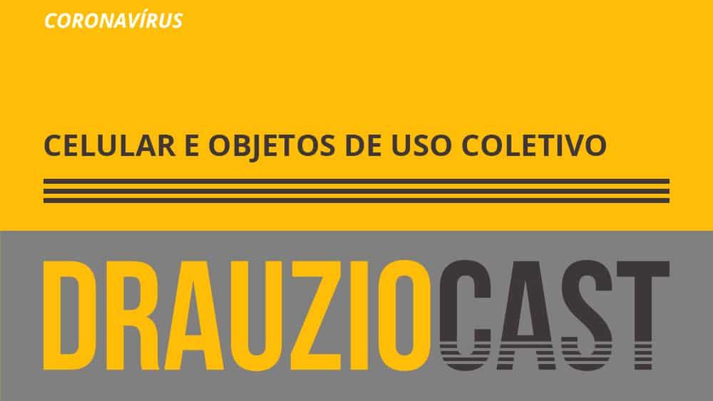 Episódio 111 do DrauzioCast fala sobre a importância de higienizar o celular e outros objetos para prevenir a transmissão do novo coronavírus.